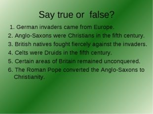 Say true or false? 1. German invaders came from Europe. 2. Anglo-Saxons were