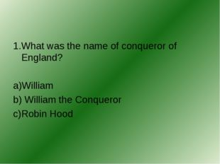1.What was the name of conqueror of England? a)William b) William the Conquer