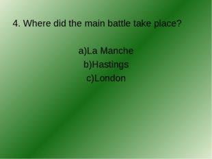 4. Where did the main battle take place? a)La Manche b)Hastings c)London