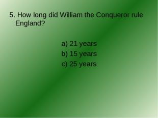 5. How long did William the Conqueror rule England? a) 21 years b) 15 years c