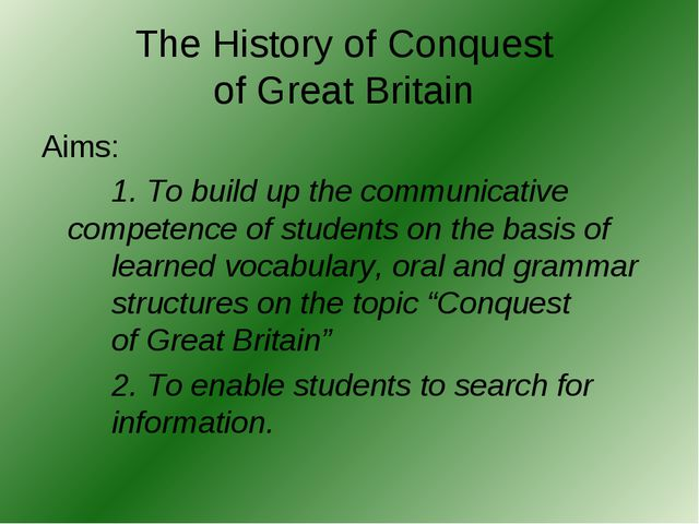 The History of Conquest of Great Britain Aims: 		1. To build up the communica...