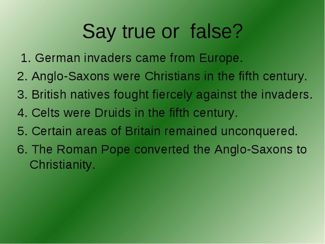 Say true or false? 1. German invaders came from Europe. 2. Anglo-Saxons were...