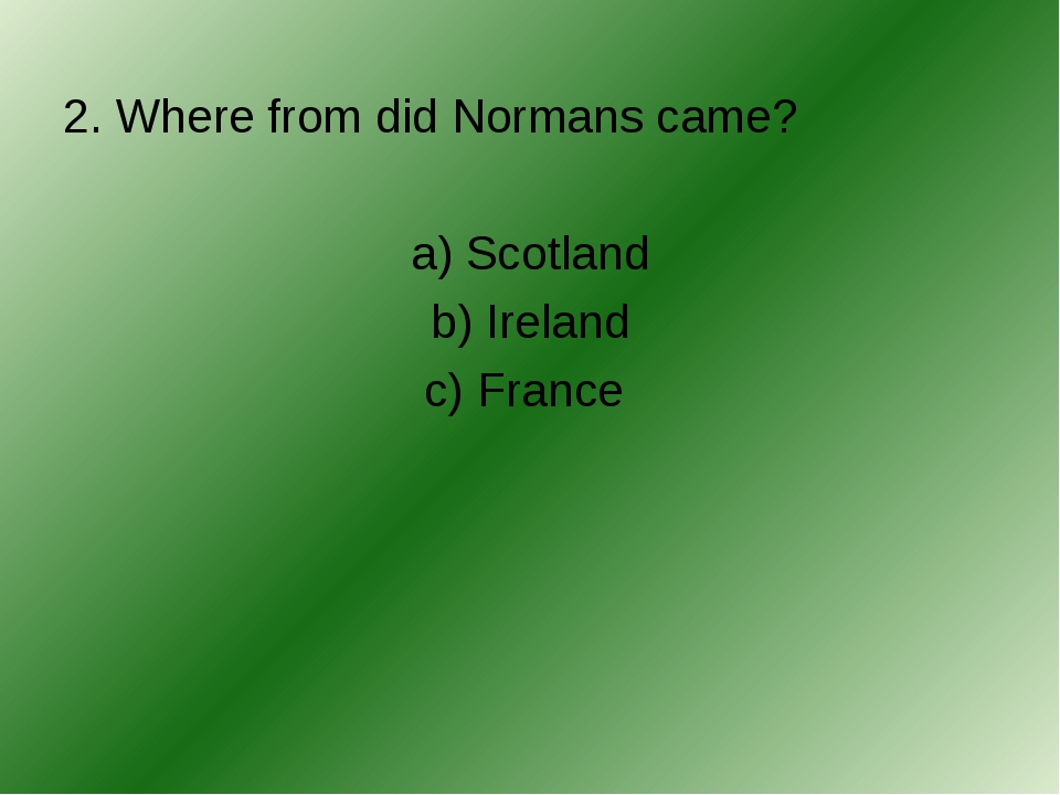 2. Where from did Normans came? a) Scotland b) Ireland c) France