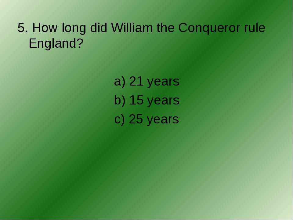 5. How long did William the Conqueror rule England? a) 21 years b) 15 years c...