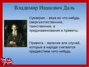 Владимир Иванович Даль Суеверие – вера во что-нибудь сверхъестественное, таин
