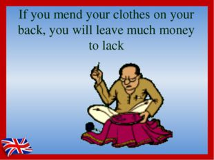 If you mend your clothes on your back, you will leave much money to lack