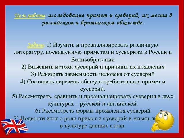 Цель работы: исследование примет и суеверий, их места в российском и британск...