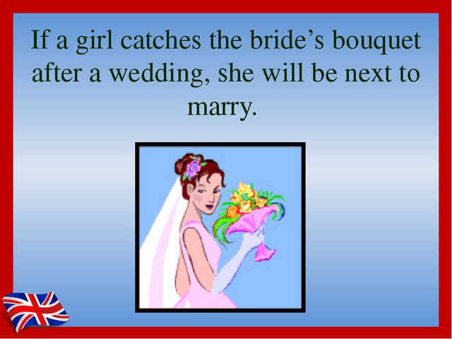 If a girl catches the bride's bouquet after a wedding, she will be next to ma...