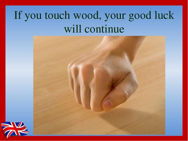If you touch wood, your good luck will continue