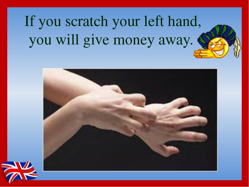 If you scratch your left hand, you will give money away.