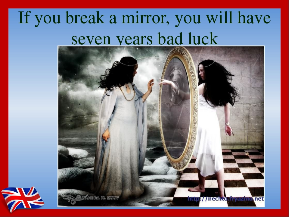 If you break a mirror, you will have seven years bad luck