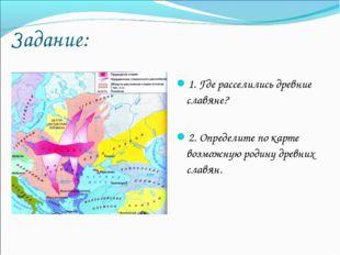Задание: 1. Где расселились древние славяне? 2. Определите по карте возможную
