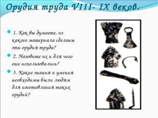 Орудия труда VIII- IX веков. 1. Как вы думаете, из какого материала сделаны э