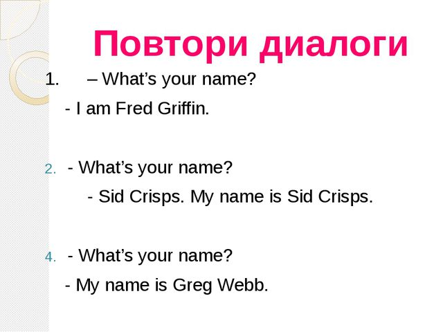 Повтори диалоги 1. 	– What's your name? - I am Fred Griffin. - What's your na...