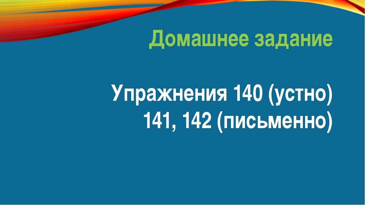 Домашнее задание Упражнения 140 (устно) 141, 142 (письменно)