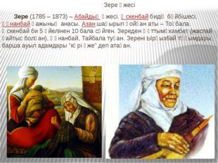 Зере әжесі Зере(1785 – 1873) –Абайдыңәжесі.Өскенбайбидің бәйбішесі,Құн
