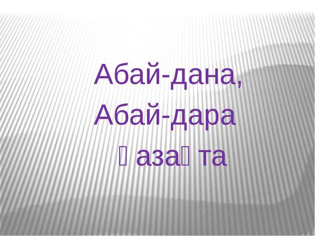 Абай-дана, Абай-дара қазақта