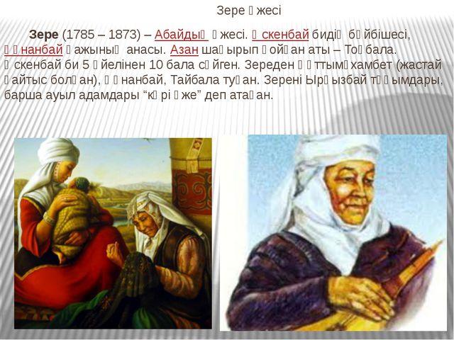 Зере әжесі Зере(1785 – 1873) –Абайдыңәжесі.Өскенбайбидің бәйбішесі,Құн...