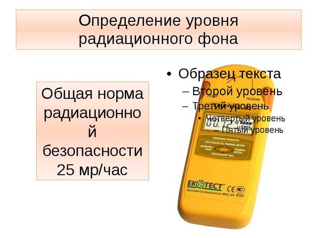 Определение уровня радиационного фона Общая норма радиационной безопасности 2...