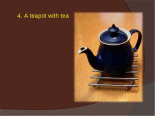 4. A teapot with tea