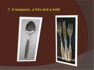 7. A teaspoon, a fork and a knife