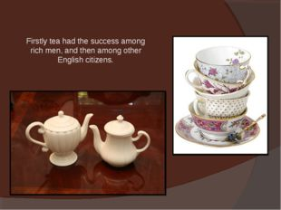 Firstly tea had the success among rich men, and then among other English citi