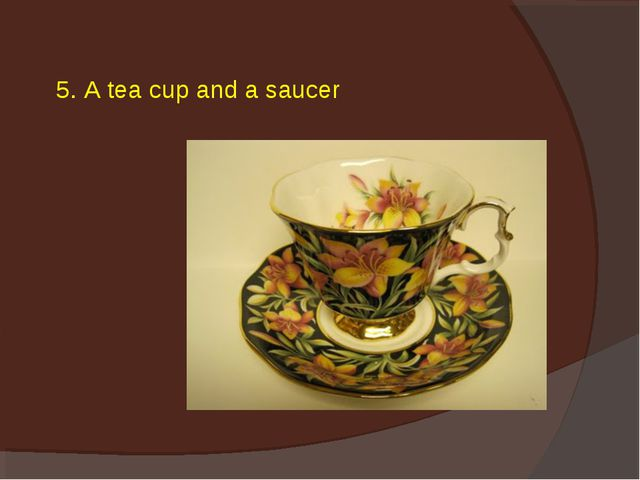 5. A tea cup and a saucer