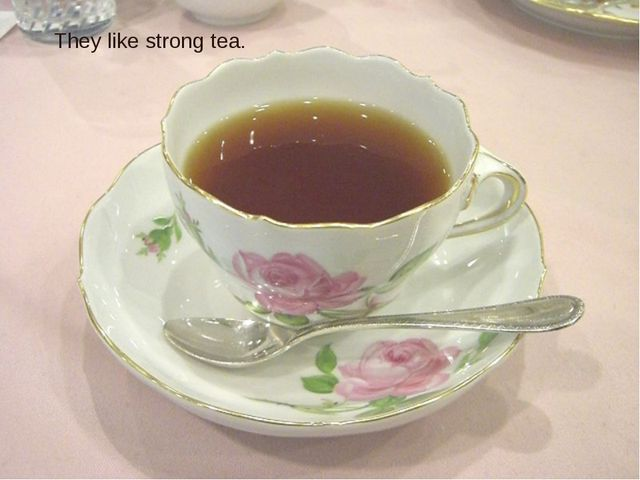 They like strong tea.
