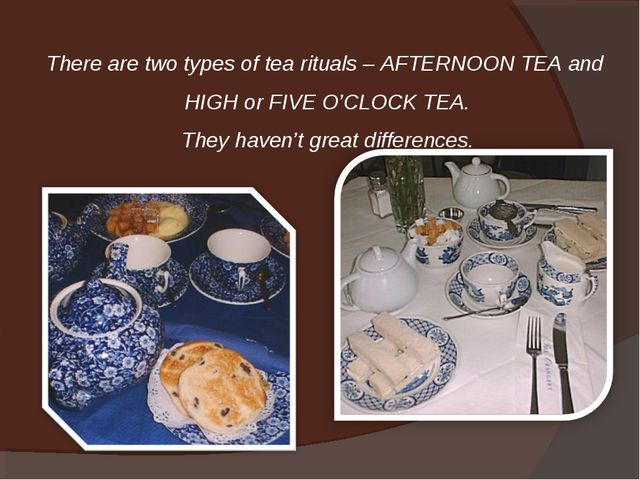 There are two types of tea rituals – AFTERNOON TEA and HIGH or FIVE O'CLOCK T...