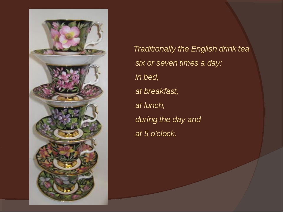 Traditionally the English drink tea six or seven times a day: in bed, at brea...