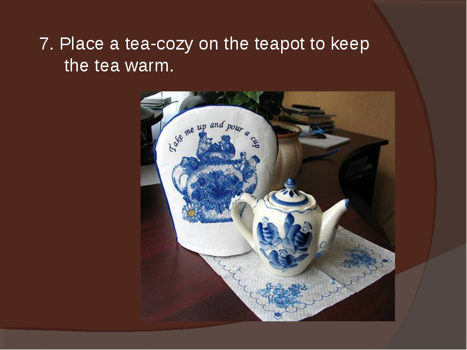 7. Place a tea-cozy on the teapot to keep the tea warm.