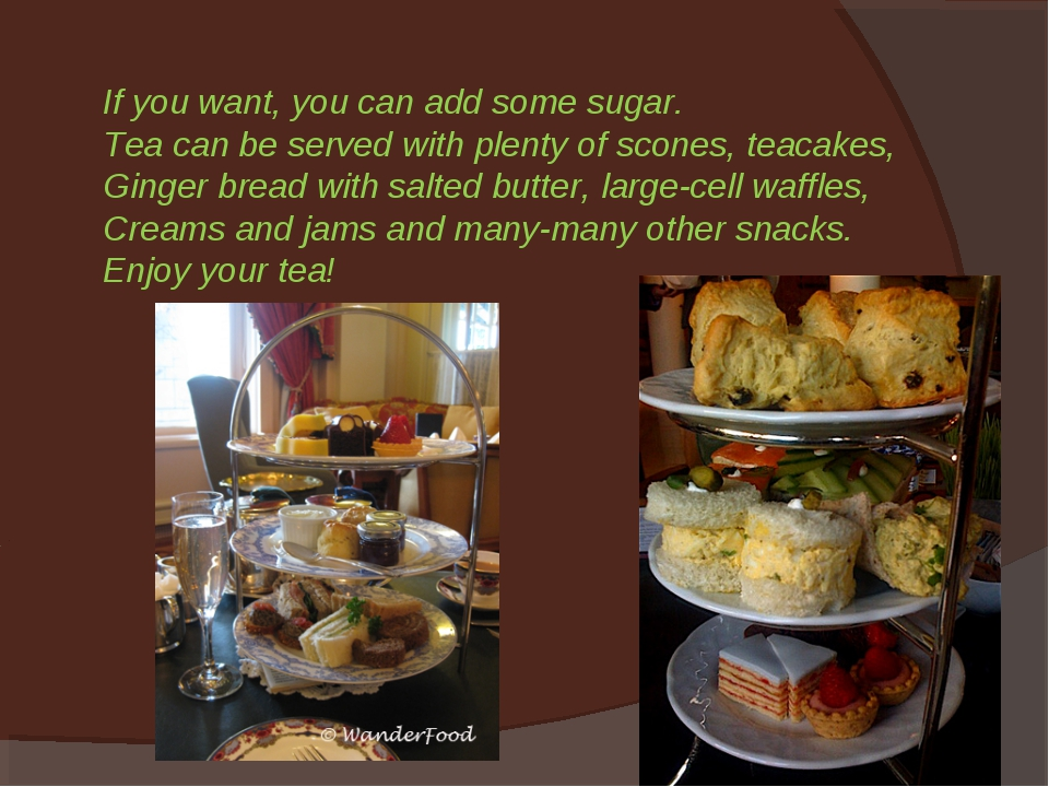 If you want, you can add some sugar. Tea can be served with plenty of scones,...