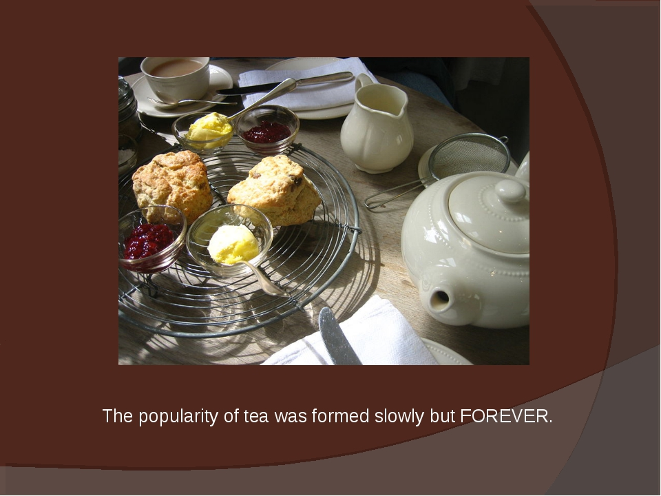 The popularity of tea was formed slowly but FOREVER.