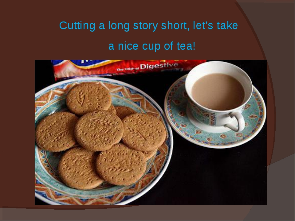 Cutting a long story short, let's take a nice cup of tea!