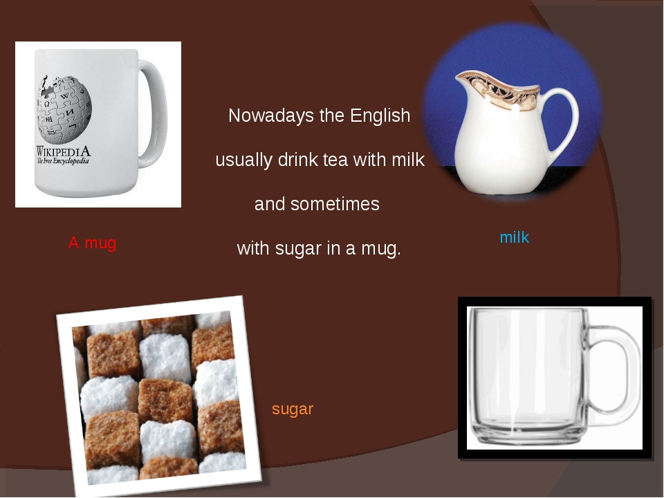 Nowadays the English usually drink tea with milk and sometimes with sugar in...