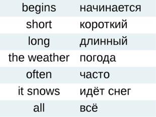 begins начинается short короткий long длинный the weather погода often часто
