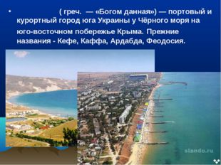 Феодо́сия ( греч. — «Богом данная»)— портовый и курортный город юга Украины