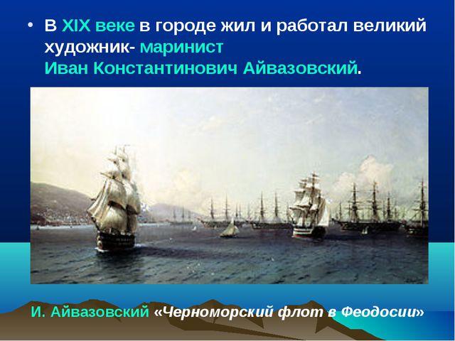 В XIX веке в городе жил и работал великий художник- маринист Иван Константино...