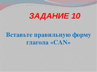 ЗАДАНИЕ 10 Вставьте правильную форму глагола «CAN»