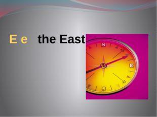 E e the East