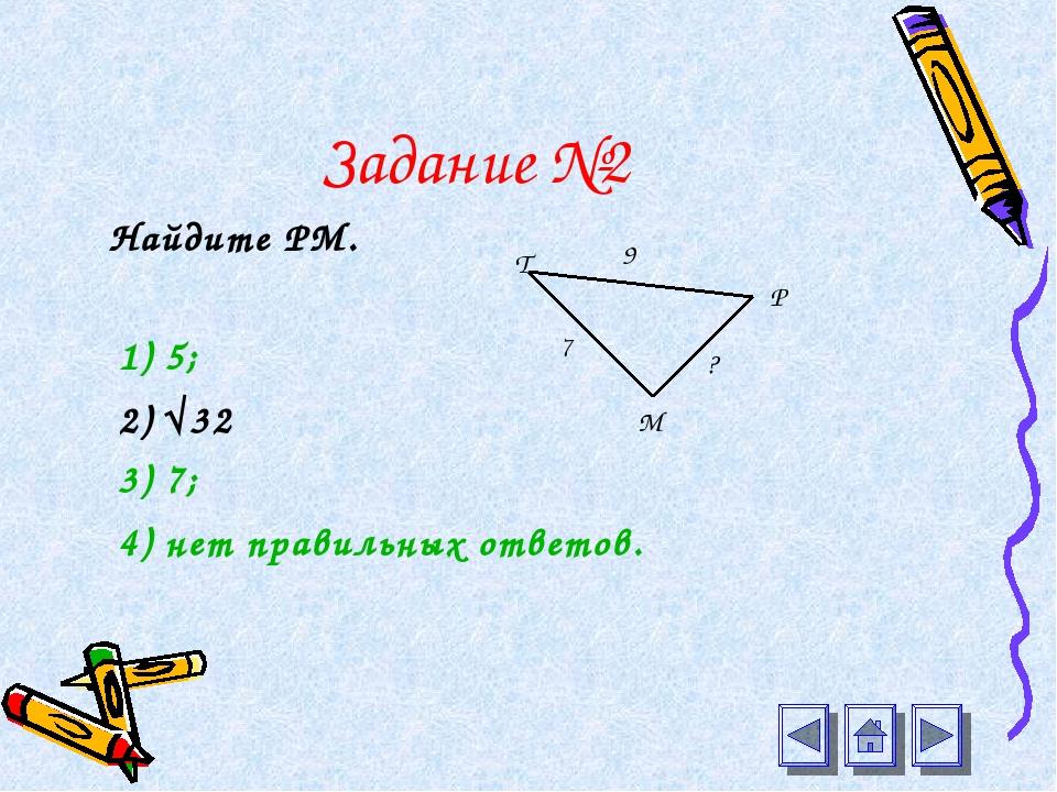 Задание №2 Найдите РМ. 1) 5; 2) √32 3) 7; 4) нет правильных ответов. Т Р М 7...
