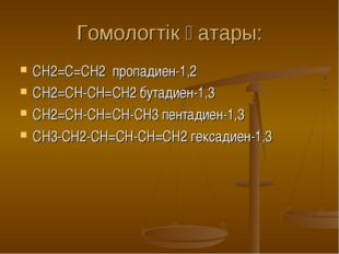 Гомологтік қатары: СН2=С=СН2 пропадиен-1,2 СH2=CH-CH=CH2 бутадиен-1,3 СH2=CH-
