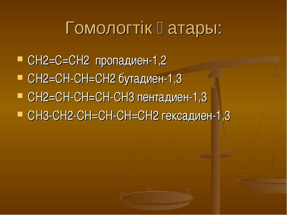 Гомологтік қатары: СН2=С=СН2 пропадиен-1,2 СH2=CH-CH=CH2 бутадиен-1,3 СH2=CH-...