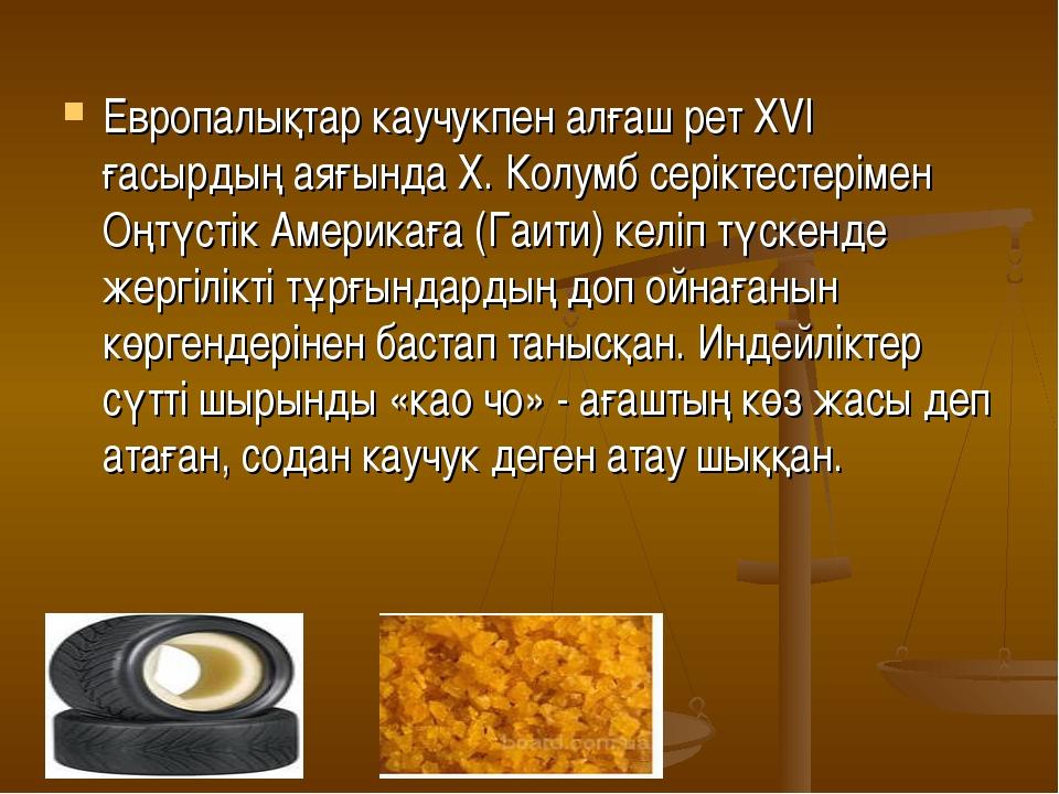 Европалықтар каучукпен алғаш рет ХVI ғасырдың аяғында Х. Колумб серіктестерім...