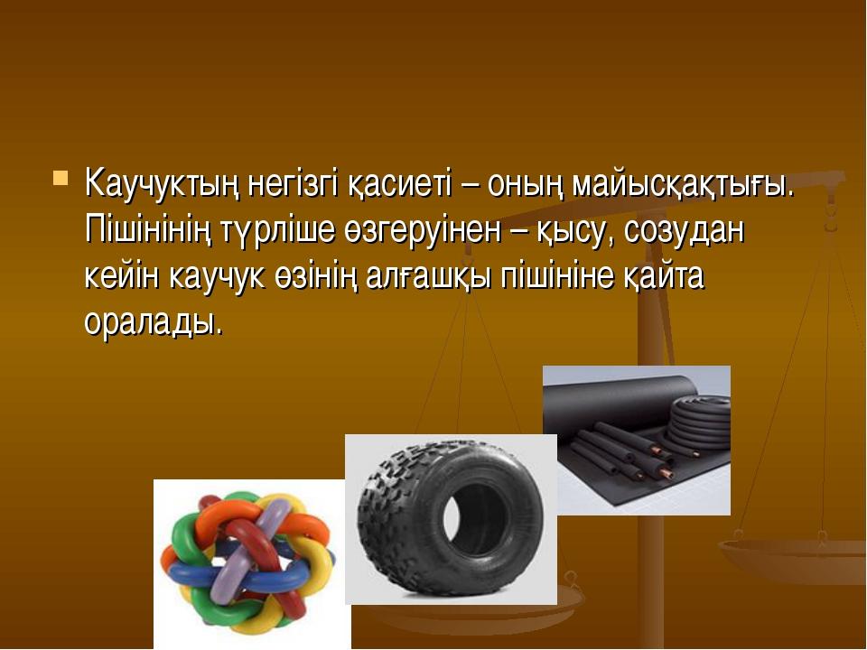 Каучуктың негізгі қасиеті – оның майысқақтығы. Пішінінің түрліше өзгеруінен –...