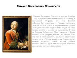 Михаил Васильевич Ломоносов Михаил Васильевич Ломоносов родился 8 ноября 1711