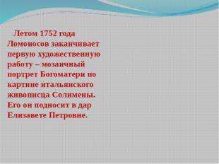 Летом 1752 года Ломоносов заканчивает первую художественную работу – мозаичн
