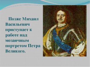 Позже Михаил Васильевич приступает к работе над мозаичным портретом Петра Ве