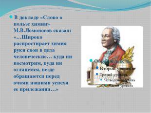 В докладе «Слово о пользе химии» М.В.Ломоносов сказал: «…Широко распростирает