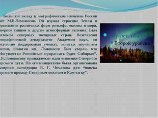Большой вклад в географическое изучение России внёс М.В.Ломоносов. Он изучал